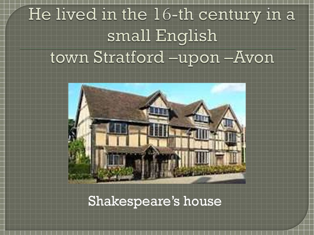 He lived in the 16-th century in a small English town Stratford –upon –Avon
