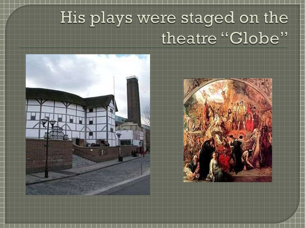 "His plays were staged on the theatre ""Globe"""