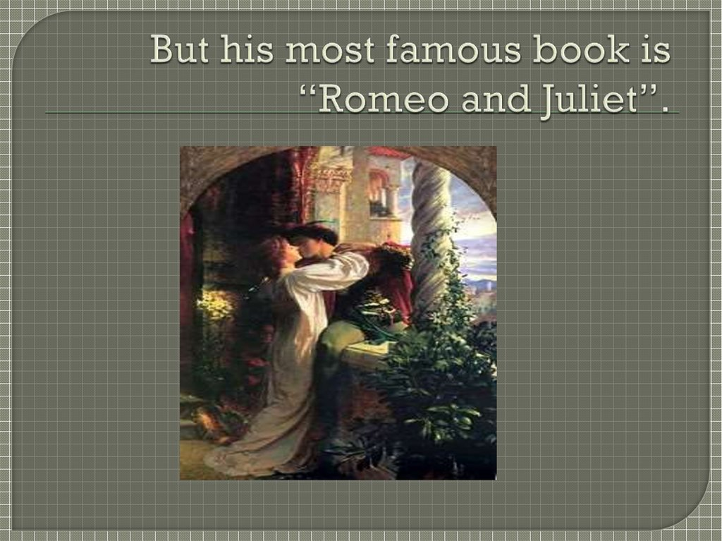 "But his most famous book is ""Romeo and Juliet""."