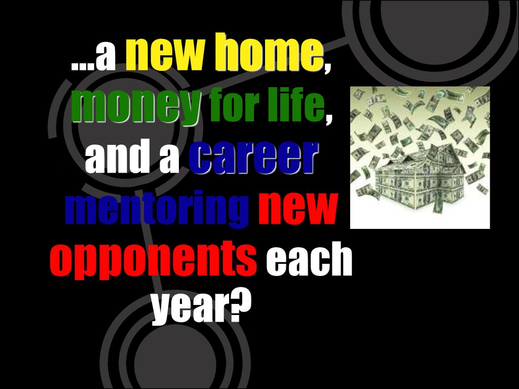 …a new home, money for life, and a career mentoring new opponents each year?