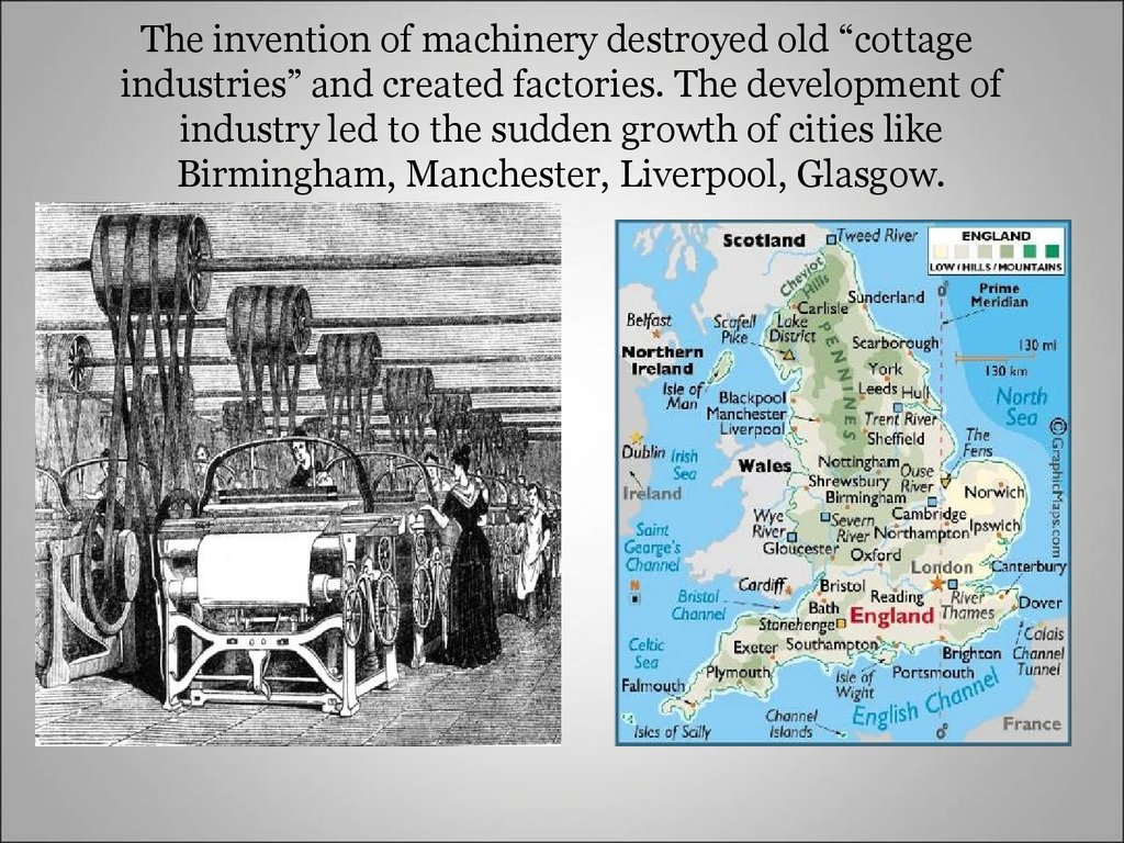 "The invention of machinery destroyed old ""cottage industries"" and created factories. The development of industry led to the sudden growth of cities like Birmingham, Manchester, Liverpool, Glasgow."