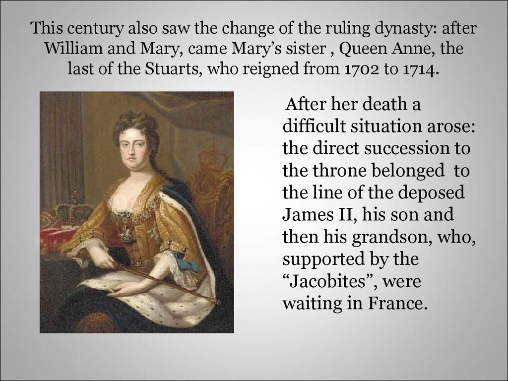 This century also saw the change of the ruling dynasty: after William and Mary, came Mary's sister , Queen Anne, the last of the Stuarts, who reigned from 1702 to 1714.