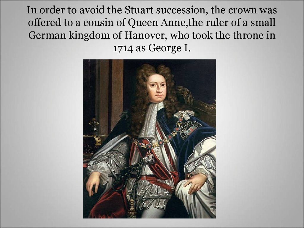 In order to avoid the Stuart succession, the crown was offered to a cousin of Queen Anne,the ruler of a small German kingdom of Hanover, who took the throne in 1714 as George I.