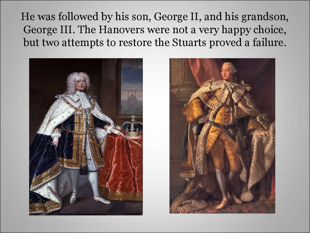 He was followed by his son, George II, and his grandson, George III. The Hanovers were not a very happy choice, but two attempts to restore the Stuarts proved a failure.