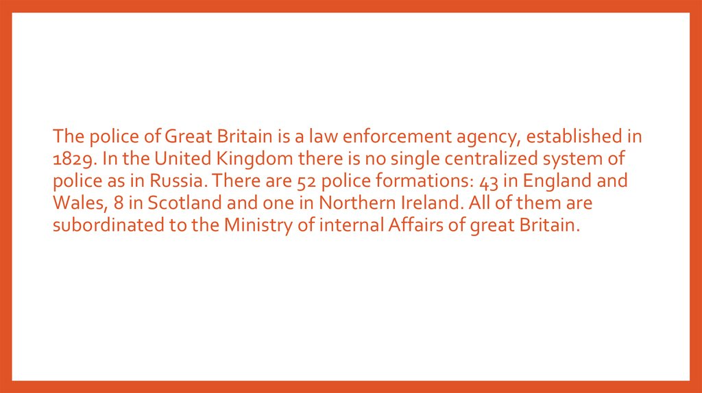 The police of Great Britain is a law enforcement agency, established in 1829. In the United Kingdom there is no single centralized system of police as in Russia. There are 52 police formations: 43 in England and Wales, 8 in Scotland and one in Northern Ir