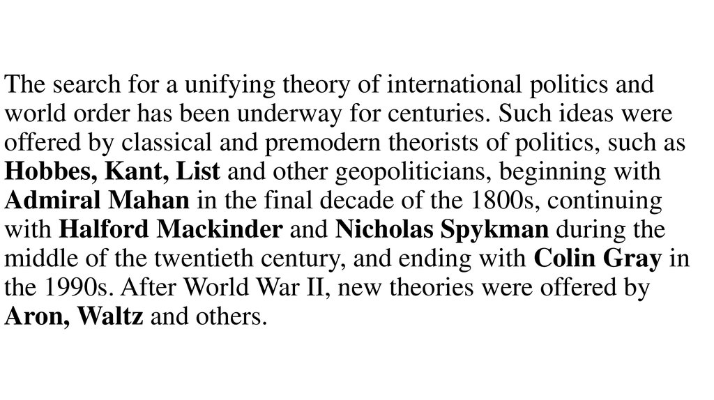 The search for a unifying theory of international politics and world order has been underway for centuries. Such ideas were offered by classical and premodern theorists of politics, such as Hobbes, Kant, List and other geopoliticians, beginning with Admir