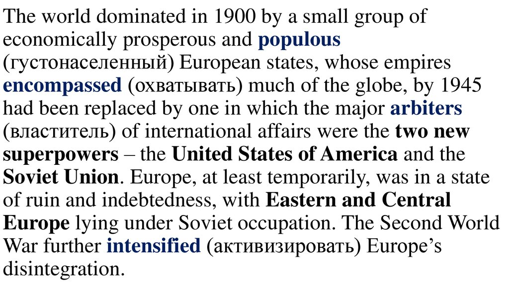 The world dominated in 1900 by a small group of economically prosperous and populous (густонаселенный) European states, whose empires encompassed (охватывать) much of the globe, by 1945 had been replaced by one in which the major