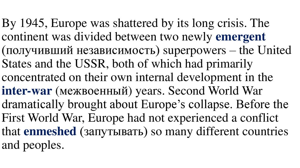 By 1945, Europe was shattered by its long crisis. The continent was divided between two newly emergent (получивший независимость) superpowers – the United States and the USSR, both of which had primarily concentrated on their own