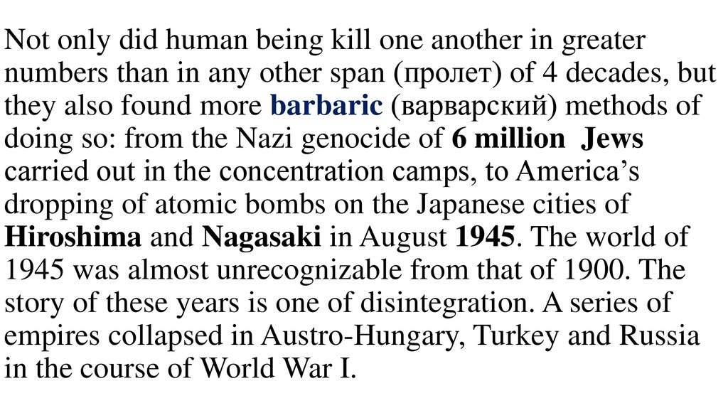 Not only did human being kill one another in greater numbers than in any other span (пролет) of 4 decades, but they also found more barbaric (варварский) methods of doing so: from the Nazi genocide of 6 million Jews carried out in the conc