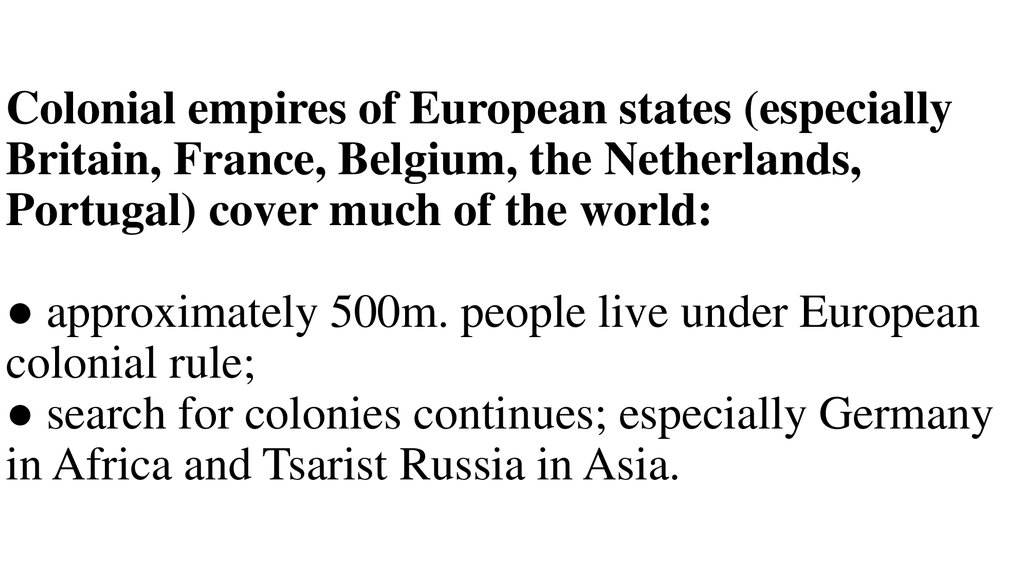 Colonial empires of European states (especially Britain, France, Belgium, the Netherlands, Portugal) cover much of the world: ● approximately 500m. people live under European colonial rule; ● search for colonies continues; especially Germany in Africa