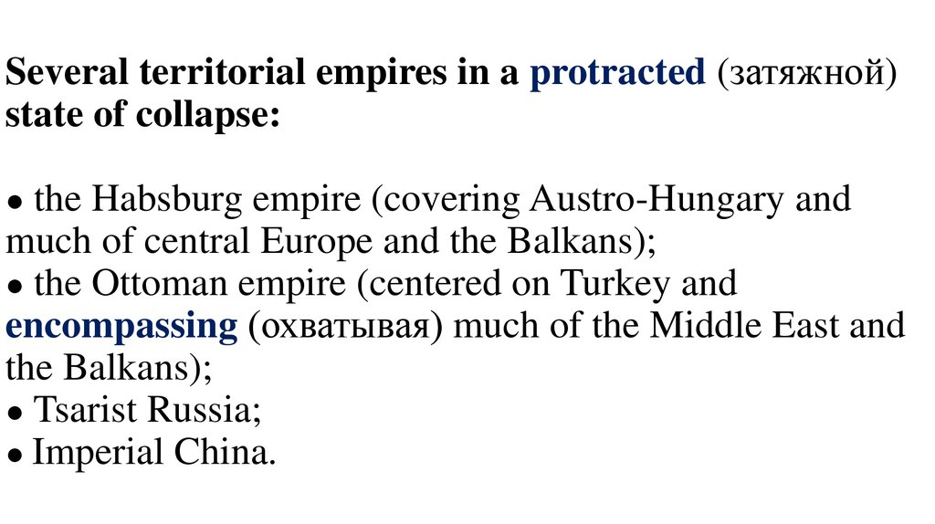 Several territorial empires in a protracted (затяжной) state of collapse: ● the Habsburg empire (covering Austro-Hungary and much of central Europe and the Balkans); ● the Ottoman empire (centered on Turkey and encompassing (охватывая