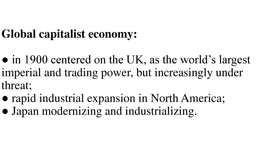 Global capitalist economy: ● in 1900 centered on the UK, as the world's largest imperial and trading power, but increasingly under threat; ● rapid industrial expansion in North America; ● Japan modernizing and industrializing.
