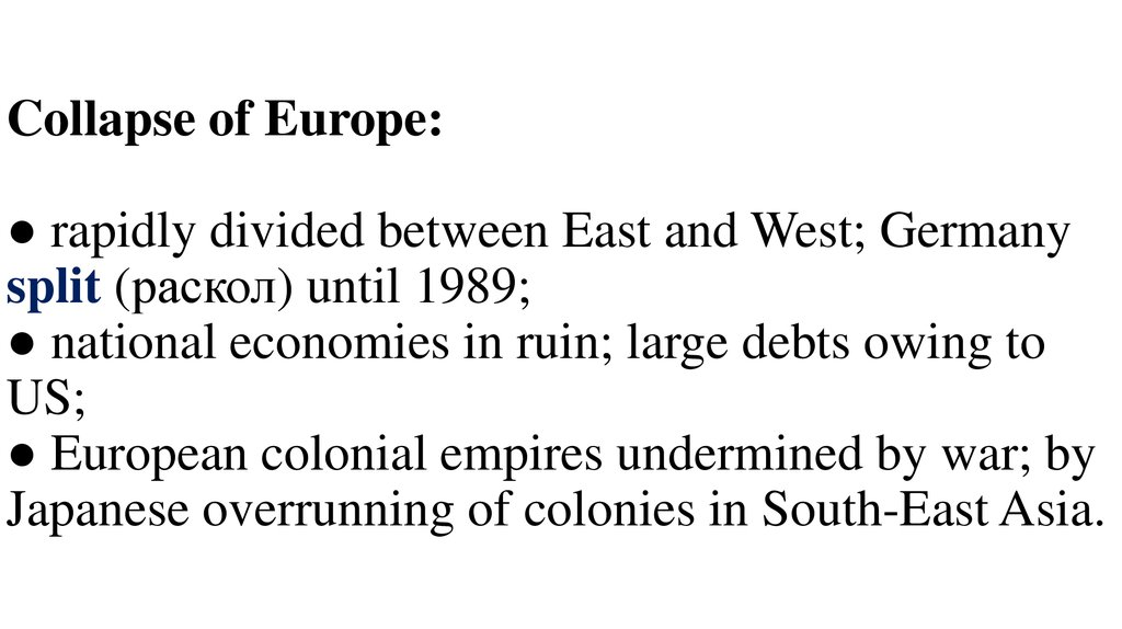 Collapse of Europe: ● rapidly divided between East and West; Germany split (раскол) until 1989; ● national economies in ruin; large debts owing to US; ● European colonial empires undermined by war; by Japanese overrunning of colonies in South-
