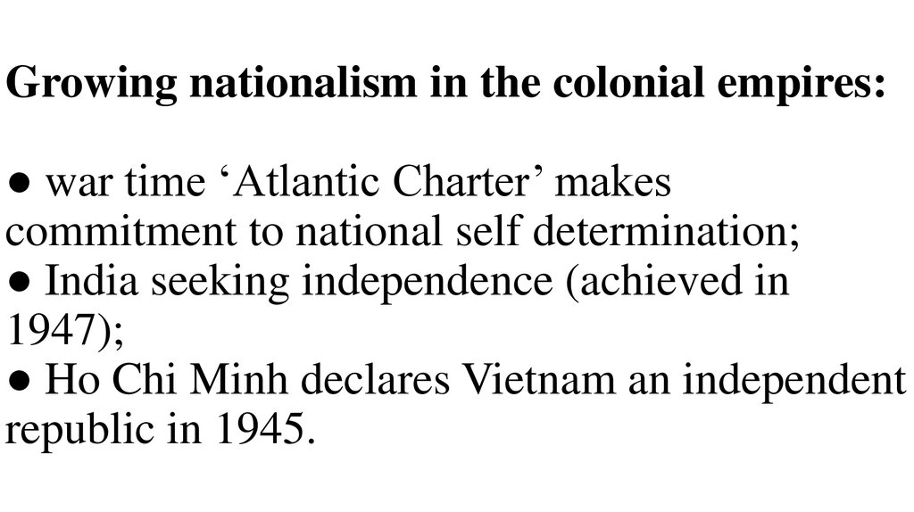 Growing nationalism in the colonial empires: ● war time 'Atlantic Charter' makes commitment to national self determination; ● India seeking independence (achieved in 1947); ● Ho Chi Minh declares Vietnam an independent republic in 1945.