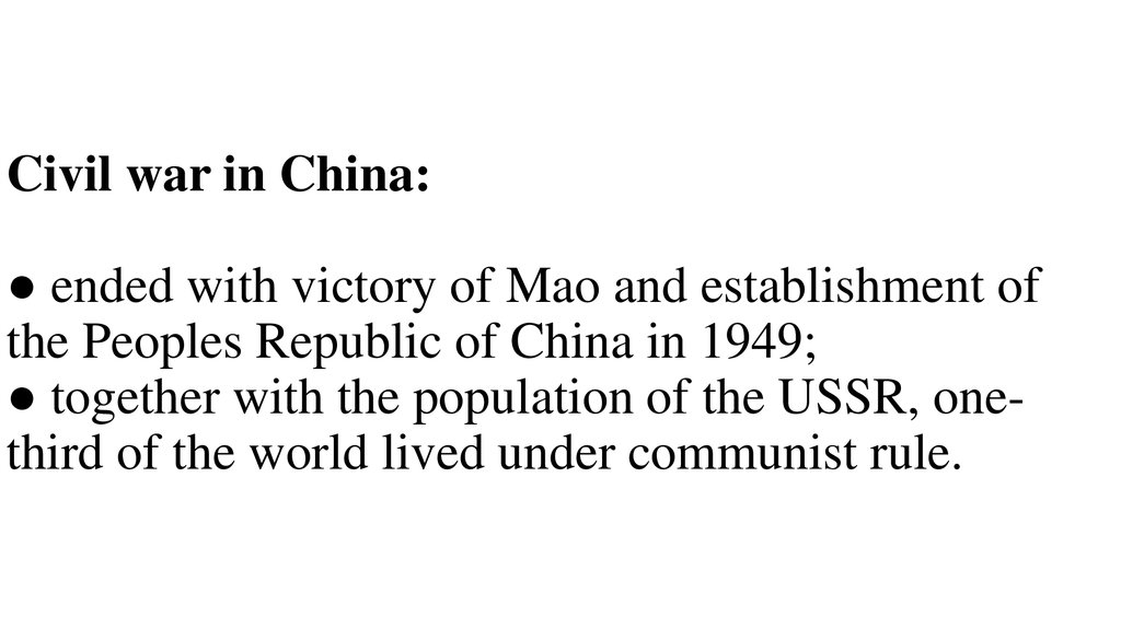 Civil war in China: ● ended with victory of Mao and establishment of the Peoples Republic of China in 1949; ● together with the population of the USSR, one-third of the world lived under communist rule.