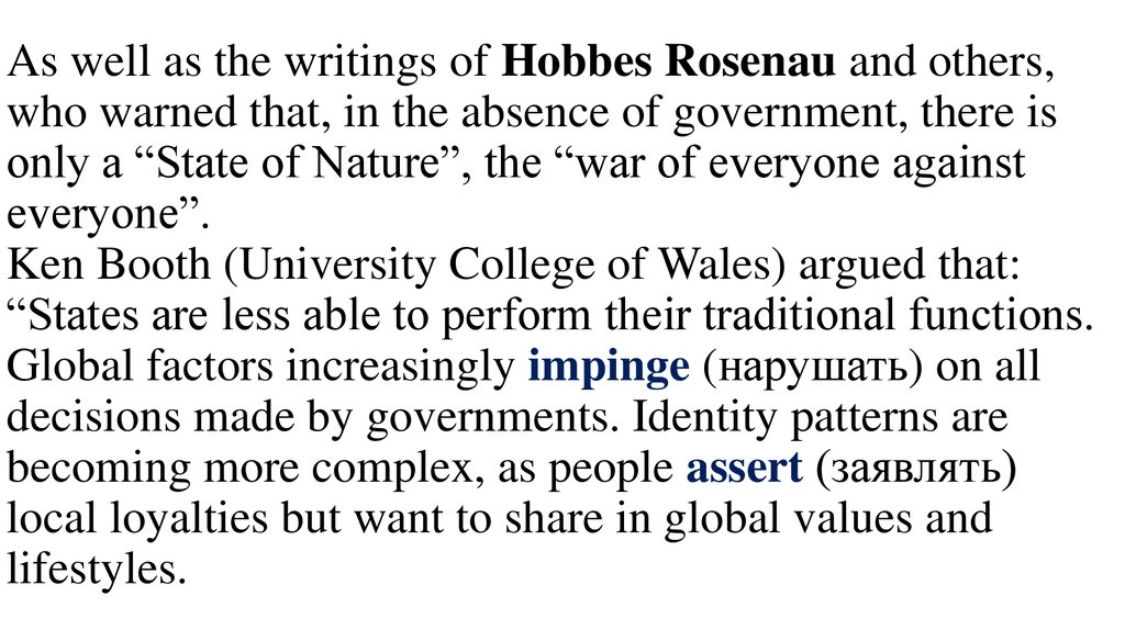 "As well as the writings of Hobbes Rosenau and others, who warned that, in the absence of government, there is only a ""State of Nature"", the ""war of everyone against everyone"". Ken Booth (University College of Wales) argued that: ""States are less"