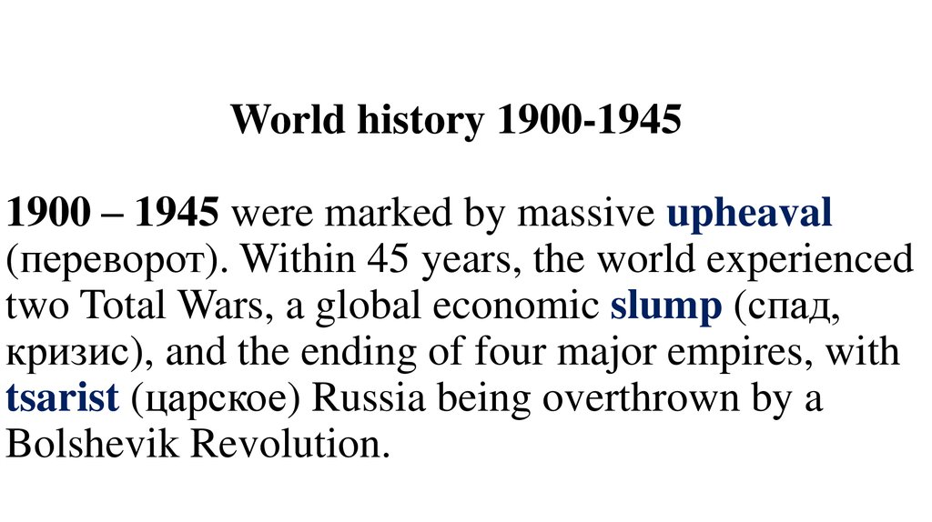 World history 1900-1945 1900 – 1945 were marked by massive upheaval (переворот). Within 45 years, the world experienced two Total Wars, a global economic slump (спад, кризис), and the ending of four major empires, with tsarist (цар