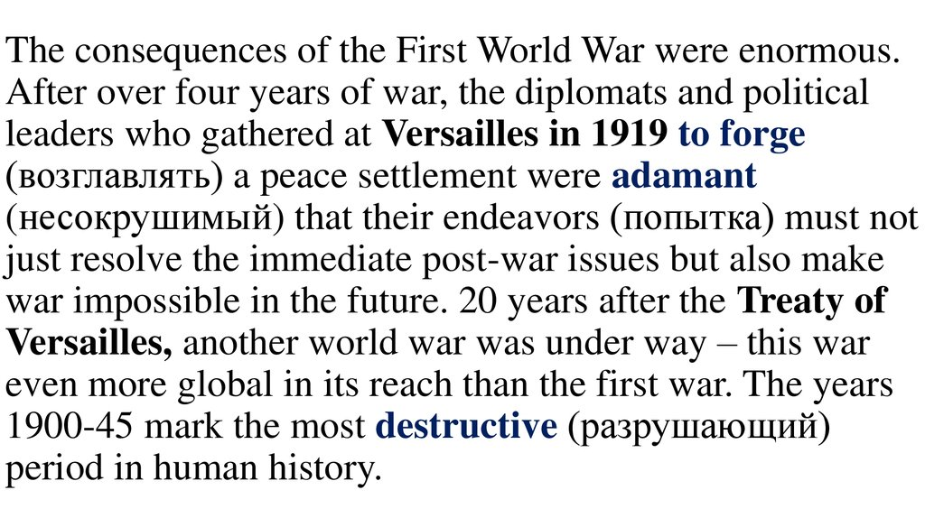 The consequences of the First World War were enormous. After over four years of war, the diplomats and political leaders who gathered at Versailles in 1919 to forge (возглавлять) a peace settlement were adamant (несокрушимый) that t