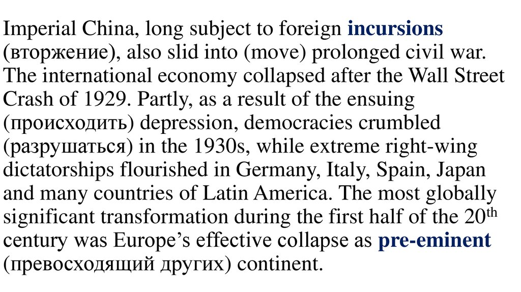 Imperial China, long subject to foreign incursions (вторжение), also slid into (move) prolonged civil war. The international economy collapsed after the Wall Street Crash of 1929. Partly, as a result of the ensuing (происходить) depres