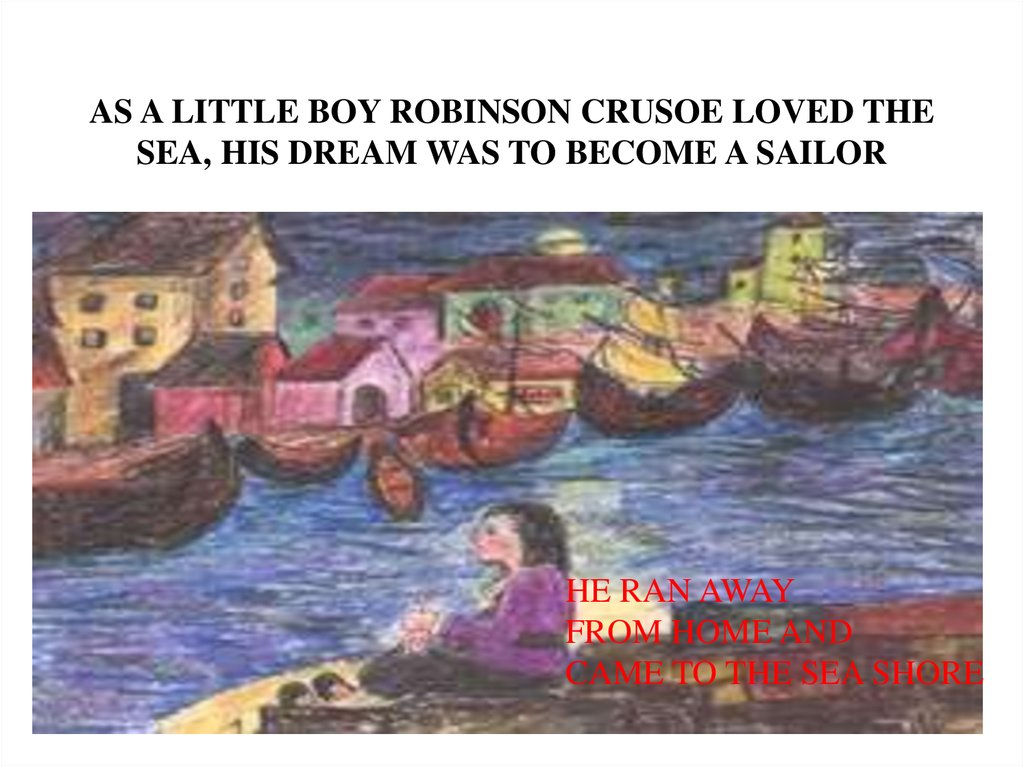 AS A LITTLE BOY ROBINSON CRUSOE LOVED THE SEA, HIS DREAM WAS TO BECOME A SAILOR
