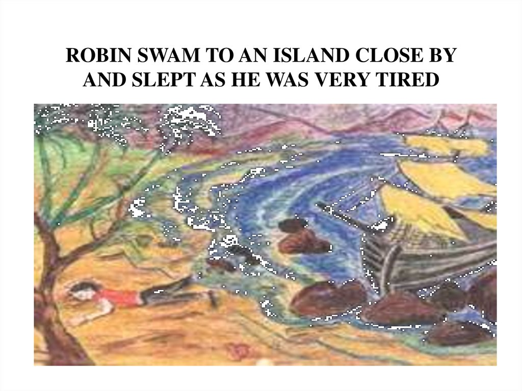 ROBIN SWAM TO AN ISLAND CLOSE BY AND SLEPT AS HE WAS VERY TIRED