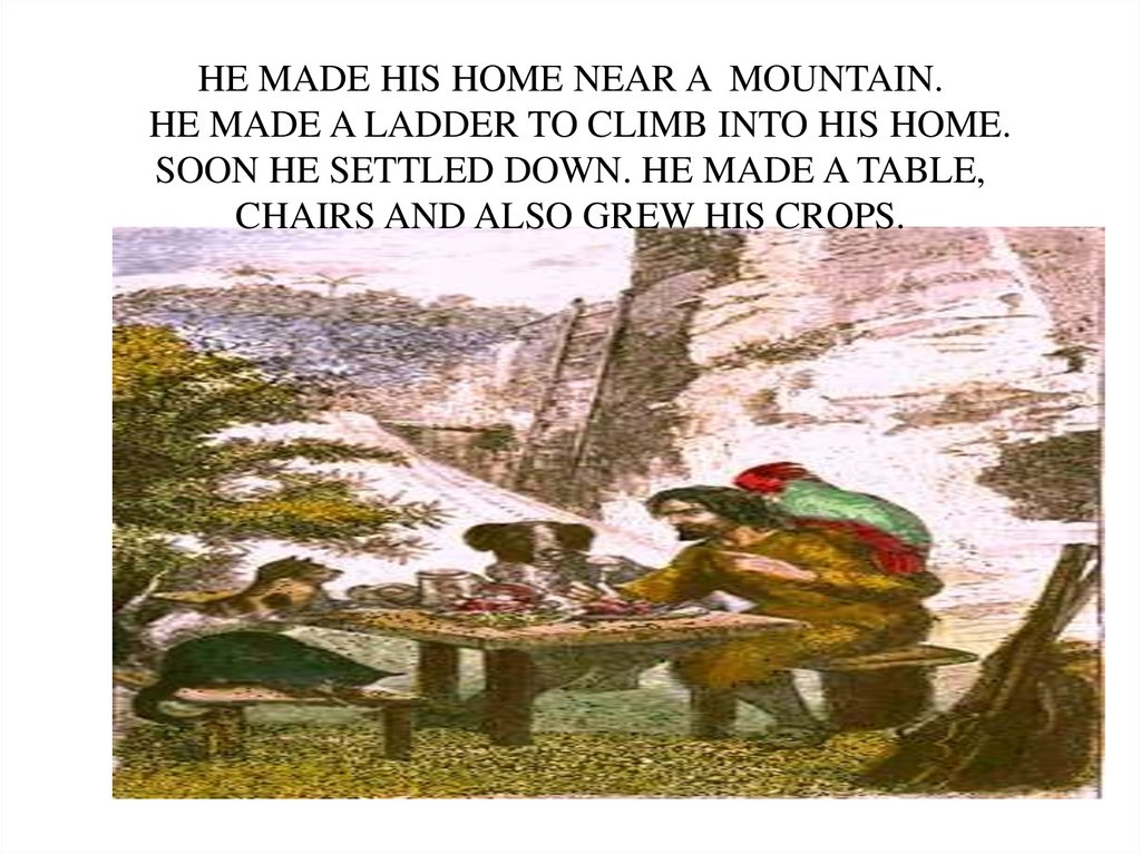 HE MADE HIS HOME NEAR A MOUNTAIN. HE MADE A LADDER TO CLIMB INTO HIS HOME. SOON HE SETTLED DOWN. HE MADE A TABLE, CHAIRS AND