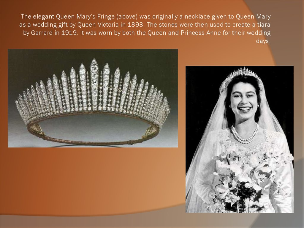 The elegant Queen Mary's Fringe (above) was originally a necklace given to Queen Mary as a wedding gift by Queen Victoria in 1893. The stones were then used to create a tiara by Garrard in 1919. It was worn by both the Queen and Princess Anne for their
