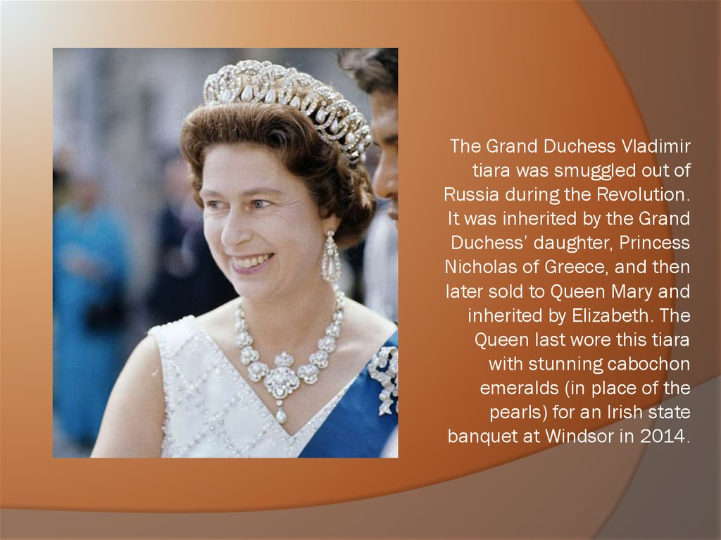 The Grand Duchess Vladimir tiara was smuggled out of Russia during the Revolution. It was inherited by the Grand Duchess' daughter, Princess Nicholas of Greece, and then later sold to Queen Mary and inherited by Elizabeth. The Queen last wore this tiara