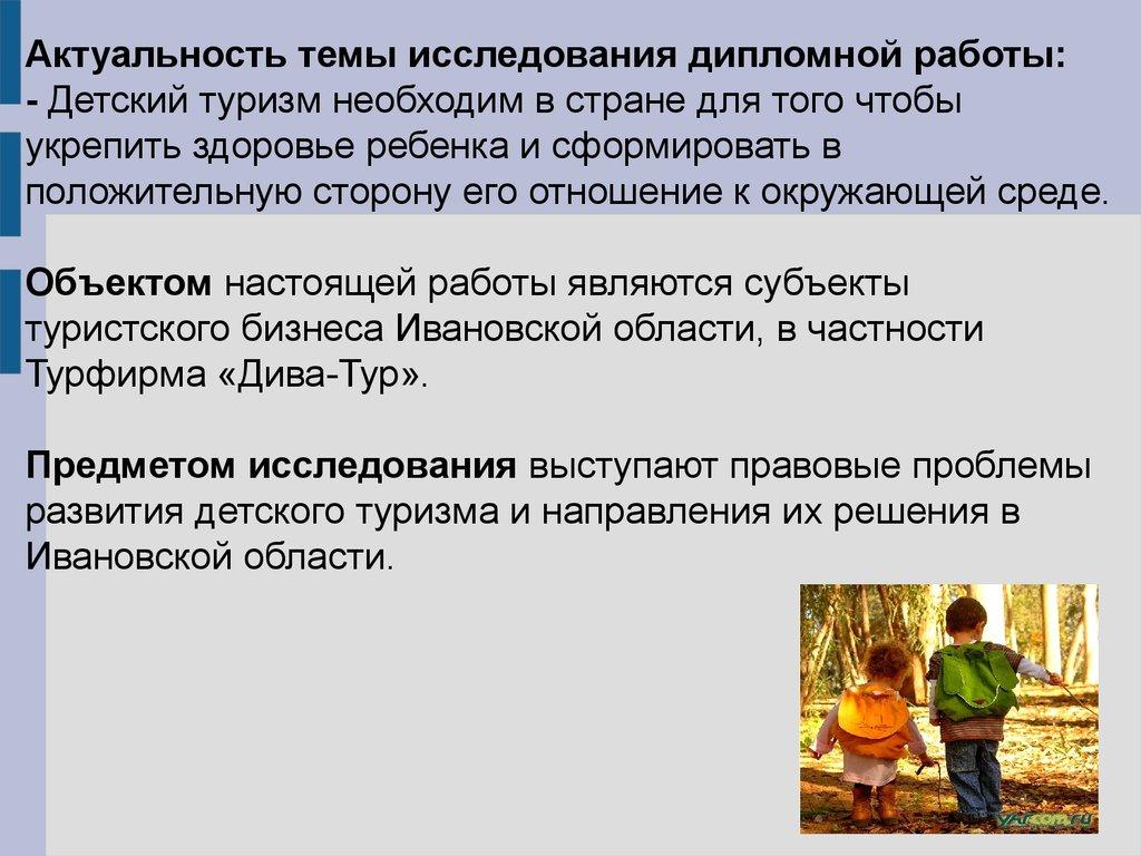 Состояние и перспективы развития детского туризма в городе Иваново  Актуальность темы исследования дипломной работы Детский туризм необходим в стране для того чтобы укрепить здоровье ребенка и сформировать в