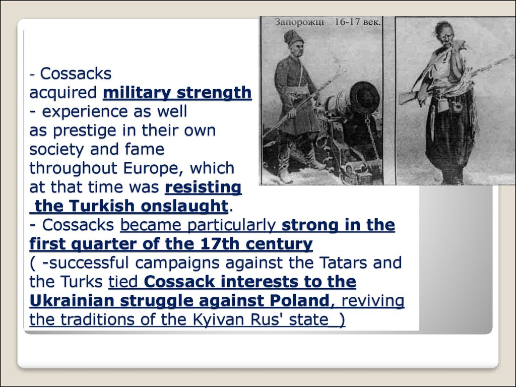 - Cossacks acquired military strength - experience as well as prestige in their own society and fame throughout Europe, which at that time was resisting the Turkish onslaught. - Cossacks became particularly strong in the first quarter of the 17th century