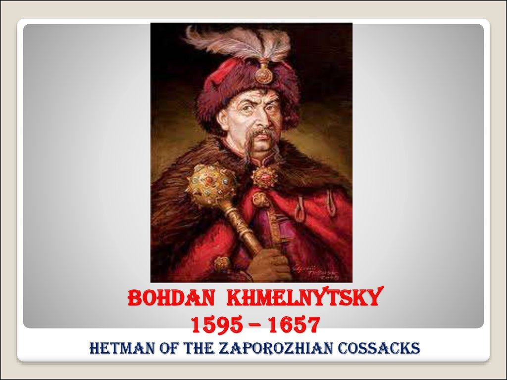 Bohdan Khmelnytsky 1595 – 1657 hetman of the Zaporozhian Cossacks