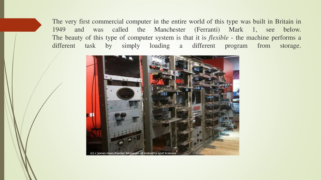 The very first commercial computer in the entire world of this type was built in Britain in 1949 and was called the Manchester
