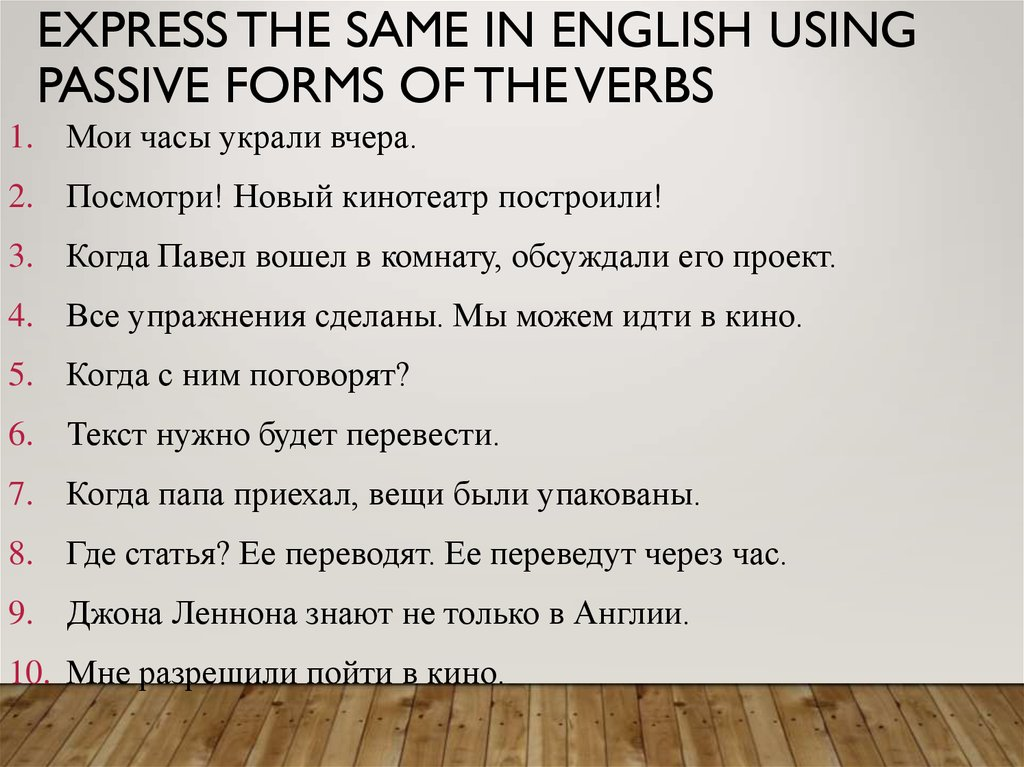Express the same in English using passive forms of the verbs