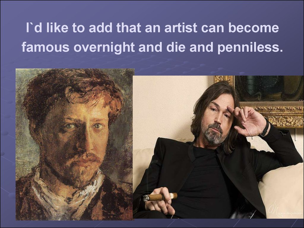 I`d like to add that an artist can become famous overnight and die and penniless.