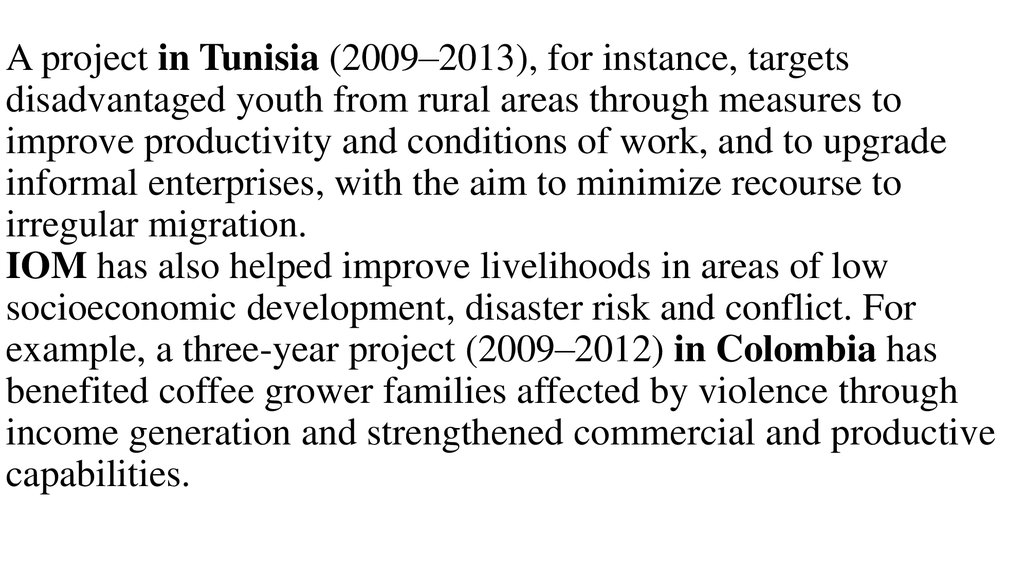 A project in Tunisia (2009–2013), for instance, targets disadvantaged youth from rural areas through measures to improve productivity and conditions of work, and to upgrade informal enterprises, with the aim to minimize recourse to irregular migration.