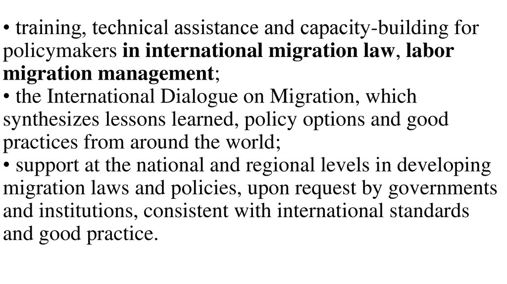 • training, technical assistance and capacity-building for policymakers in international migration law, labor migration management; • the International Dialogue on Migration, which synthesizes lessons learned, policy options and good practices from ar