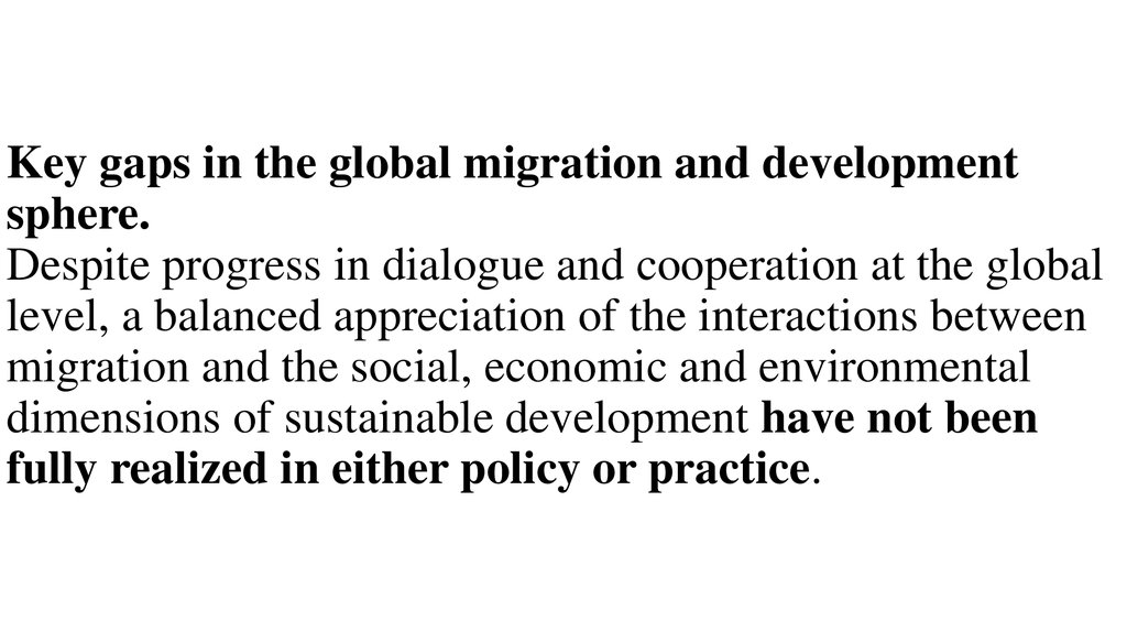 Key gaps in the global migration and development sphere. Despite progress in dialogue and cooperation at the global level, a balanced appreciation of the interactions between migration and the social, economic and environmental dimensions of sustainable d