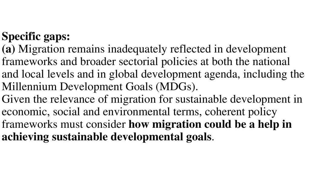 Specific gaps: (a) Migration remains inadequately reflected in development frameworks and broader sectorial policies at both the national and local levels and in global development agenda, including the Millennium Development Goals (MDGs). Given the relev