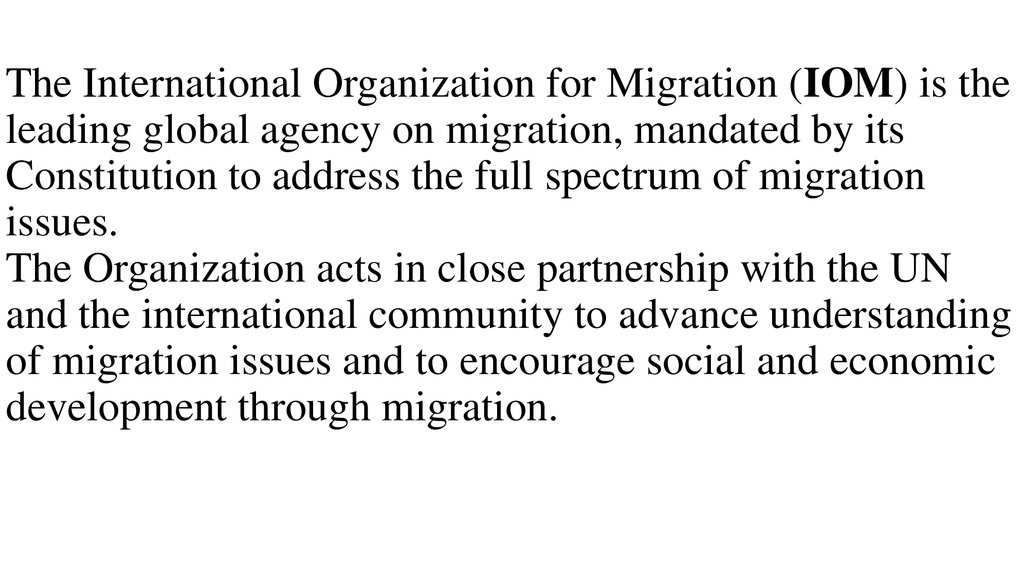 The International Organization for Migration (IOM) is the leading global agency on migration, mandated by its Constitution to address the full spectrum of migration issues. The Organization acts in close partnership with the UN and the international commu