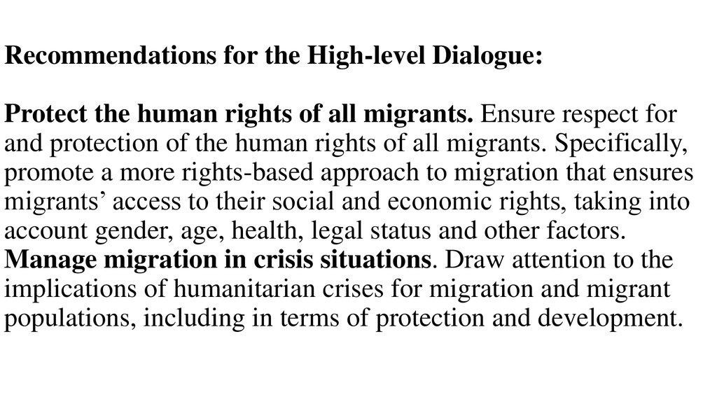 Recommendations for the High-level Dialogue: Protect the human rights of all migrants. Ensure respect for and protection of the human rights of all migrants. Specifically, promote a more rights-based approach to migration that ensures migrants' access t