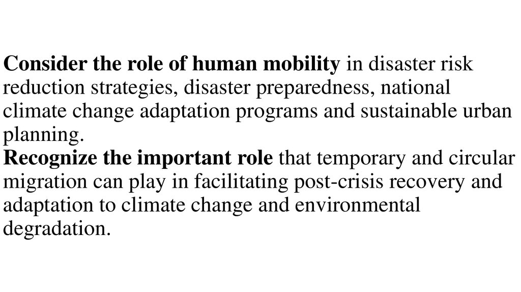 Consider the role of human mobility in disaster risk reduction strategies, disaster preparedness, national climate change adaptation programs and sustainable urban planning. Recognize the important role that temporary and circular migration can play in fa