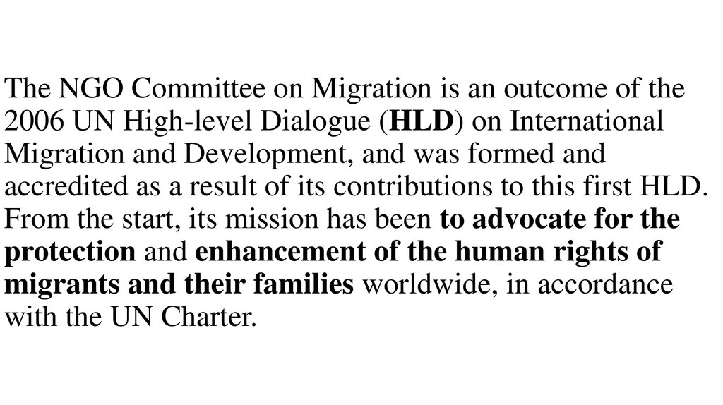 The NGO Committee on Migration is an outcome of the 2006 UN High-level Dialogue (HLD) on International Migration and Development, and was formed and accredited as a result of its contributions to this first HLD. From the start, its mission has been to adv