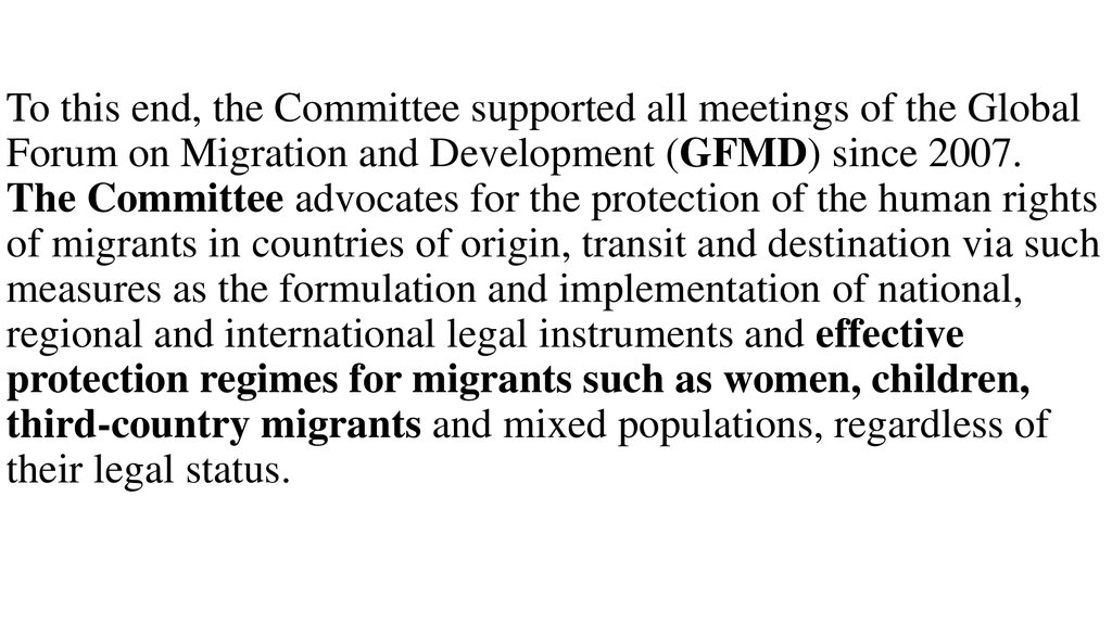 To this end, the Committee supported all meetings of the Global Forum on Migration and Development (GFMD) since 2007. The Committee advocates for the protection of the human rights of migrants in countries of origin, transit and destination via such measu
