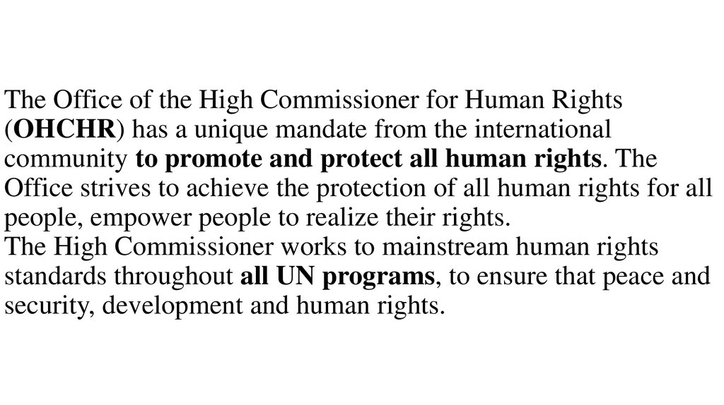 The Office of the High Commissioner for Human Rights (OHCHR) has a unique mandate from the international community to promote and protect all human rights. The Office strives to achieve the protection of all human rights for all people, empower people to