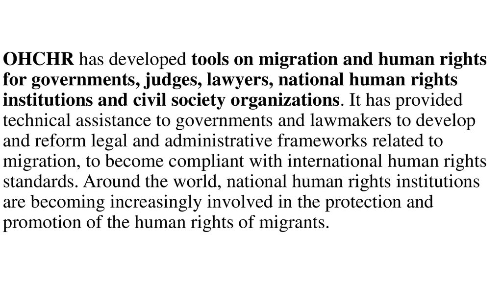 OHCHR has developed tools on migration and human rights for governments, judges, lawyers, national human rights institutions and civil society organizations. It has provided technical assistance to governments and lawmakers to develop and reform legal and