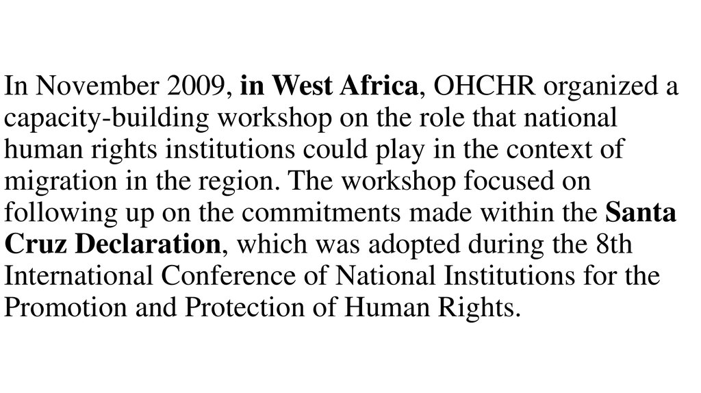 In November 2009, in West Africa, OHCHR organized a capacity-building workshop on the role that national human rights institutions could play in the context of migration in the region. The workshop focused on following up on the commitments made within th