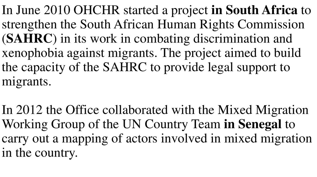 In June 2010 OHCHR started a project in South Africa to strengthen the South African Human Rights Commission (SAHRC) in its work in combating discrimination and xenophobia against migrants. The project aimed to build the capacity of the SAHRC to provide l