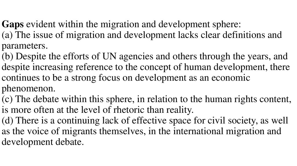 Gaps evident within the migration and development sphere: (a) The issue of migration and development lacks clear definitions and parameters. (b) Despite the efforts of UN agencies and others through the years, and despite increasing reference to the conce
