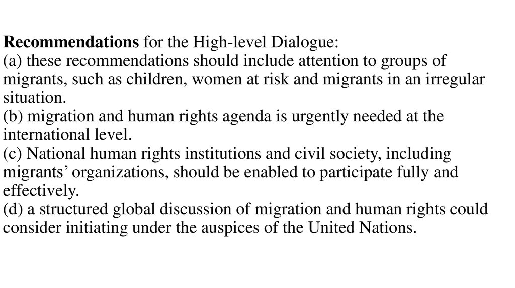 Recommendations for the High-level Dialogue: (a) these recommendations should include attention to groups of migrants, such as children, women at risk and migrants in an irregular situation. (b) migration and human rights agenda is urgently needed at the
