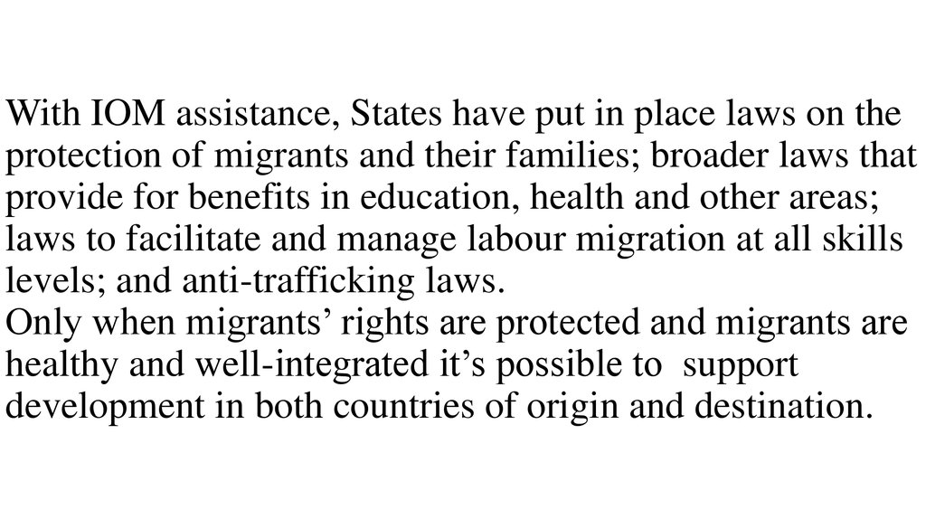 With IOM assistance, States have put in place laws on the protection of migrants and their families; broader laws that provide for benefits in education, health and other areas; laws to facilitate and manage labour migration at all skills levels; and anti